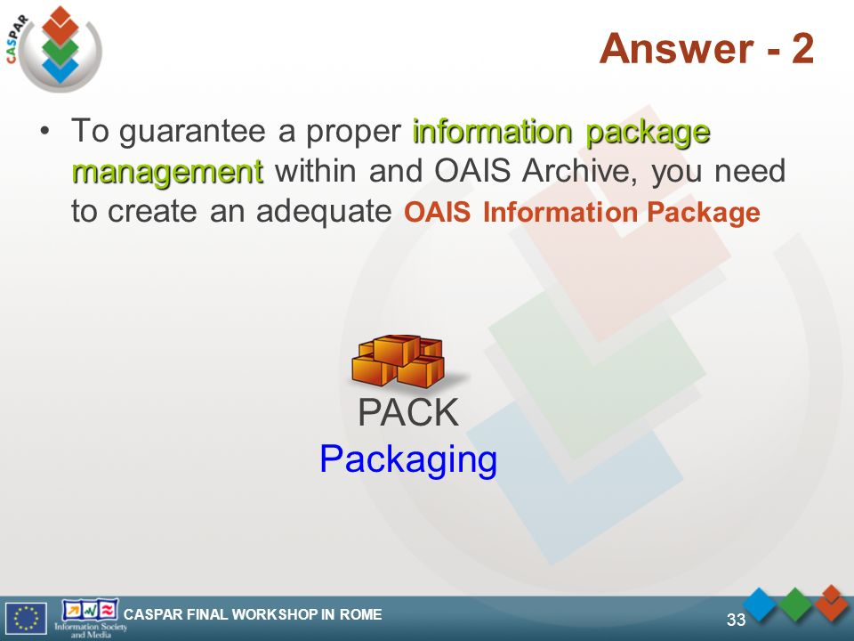 CASPAR FINAL WORKSHOP IN ROME 33 Answer - 2 information package managementTo guarantee a proper information package management within and OAIS Archive