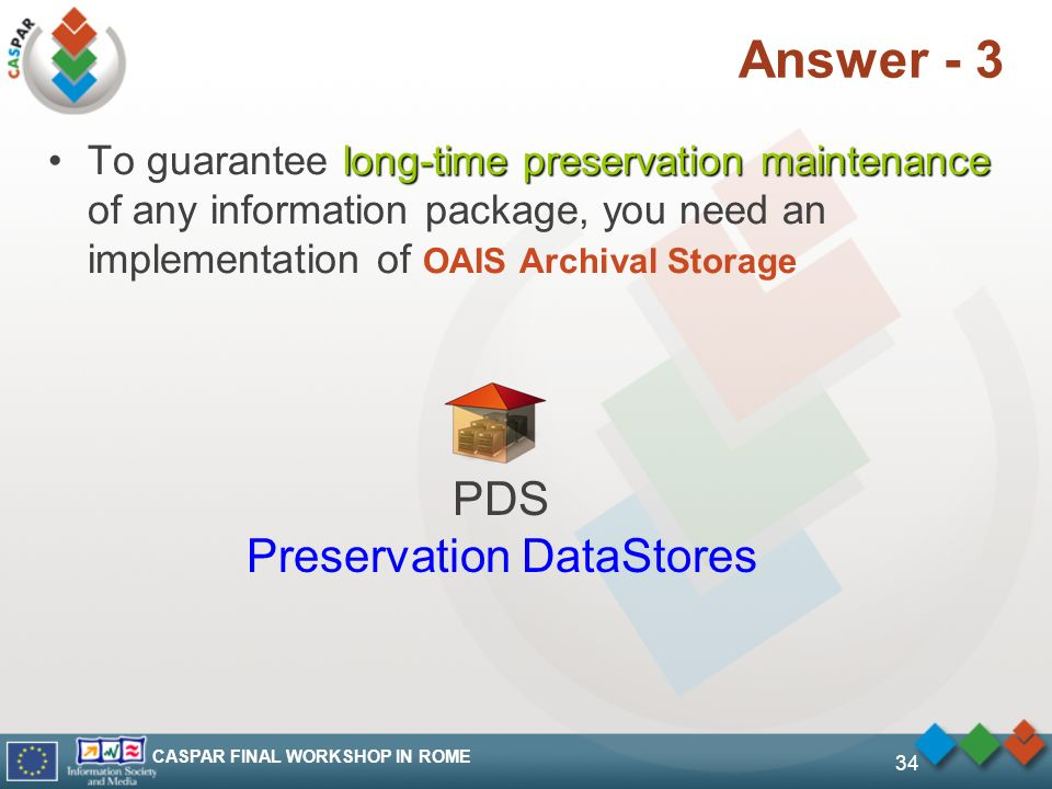 CASPAR FINAL WORKSHOP IN ROME 34 Answer - 3 long-time preservation maintenanceTo guarantee long-time preservation maintenance of any information package, you need an implementation of OAIS Archival Storage PDS Preservation DataStores