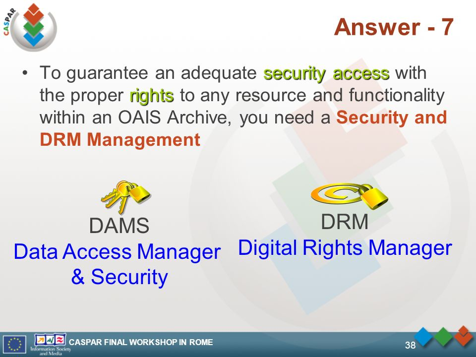 CASPAR FINAL WORKSHOP IN ROME 38 Answer - 7 security access rightsTo guarantee an adequate security access with the proper rights to any resource and