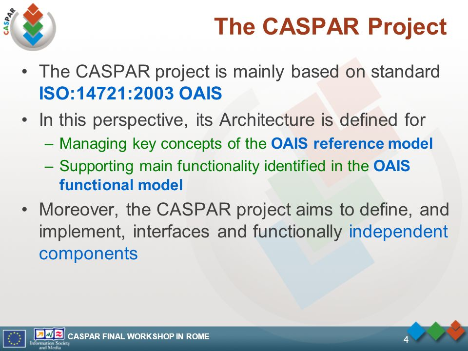 CASPAR FINAL WORKSHOP IN ROME 4 The CASPAR Project The CASPAR project is mainly based on standard ISO:14721:2003 OAIS In this perspective, its Archite