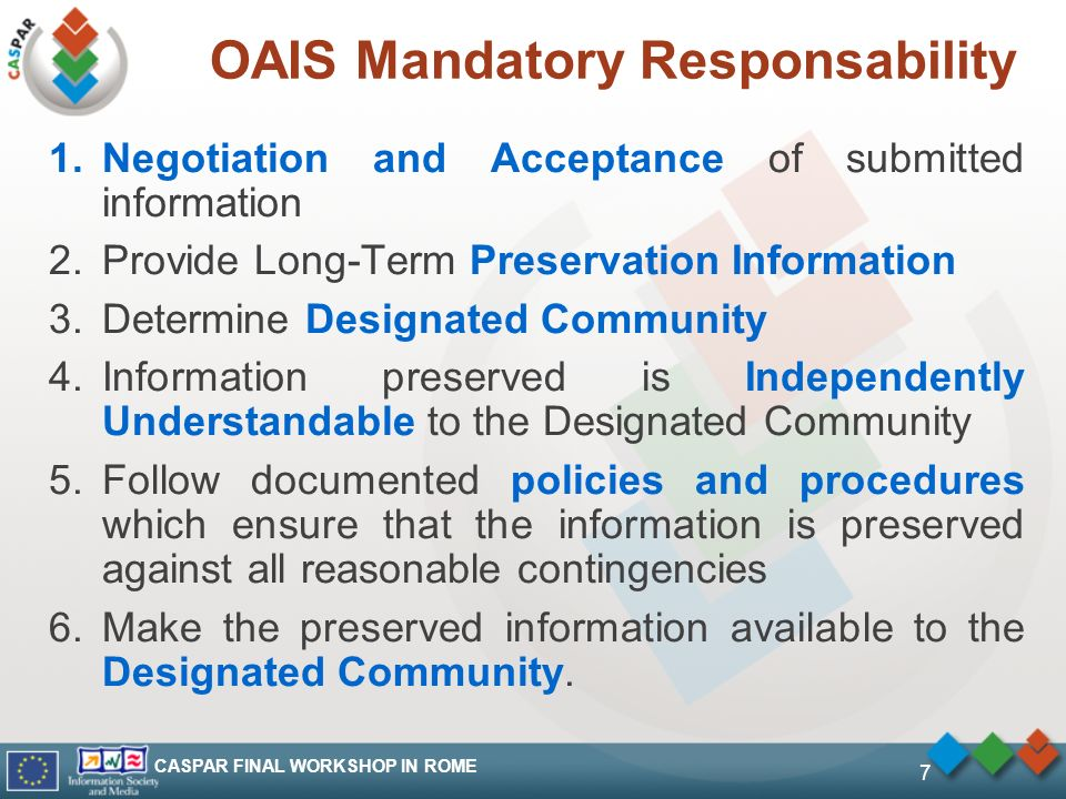 CASPAR FINAL WORKSHOP IN ROME 7 OAIS Mandatory Responsability 1.Negotiation and Acceptance of submitted information 2.Provide Long-Term Preservation Information 3.Determine Designated Community 4.Information preserved is Independently Understandable to the Designated Community 5.Follow documented policies and procedures which ensure that the information is preserved against all reasonable contingencies 6.Make the preserved information available to the Designated Community.