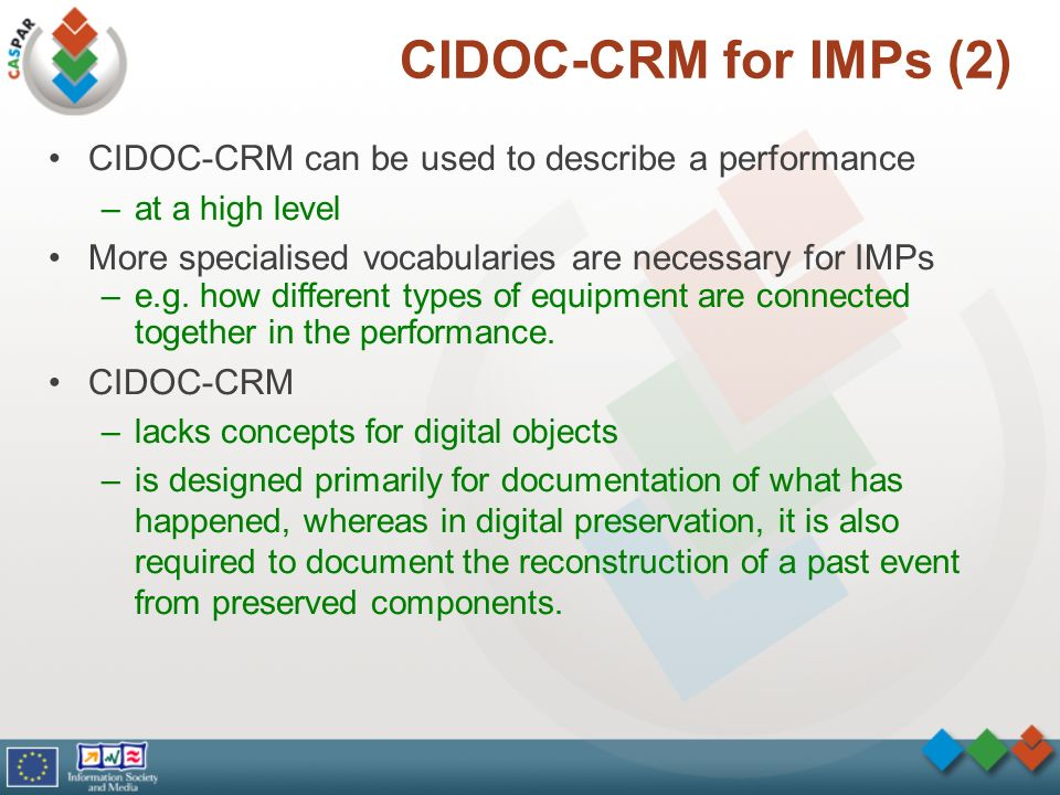 CIDOC-CRM for IMPs (2) CIDOC-CRM can be used to describe a performance –at a high level More specialised vocabularies are necessary for IMPs –e.g. how