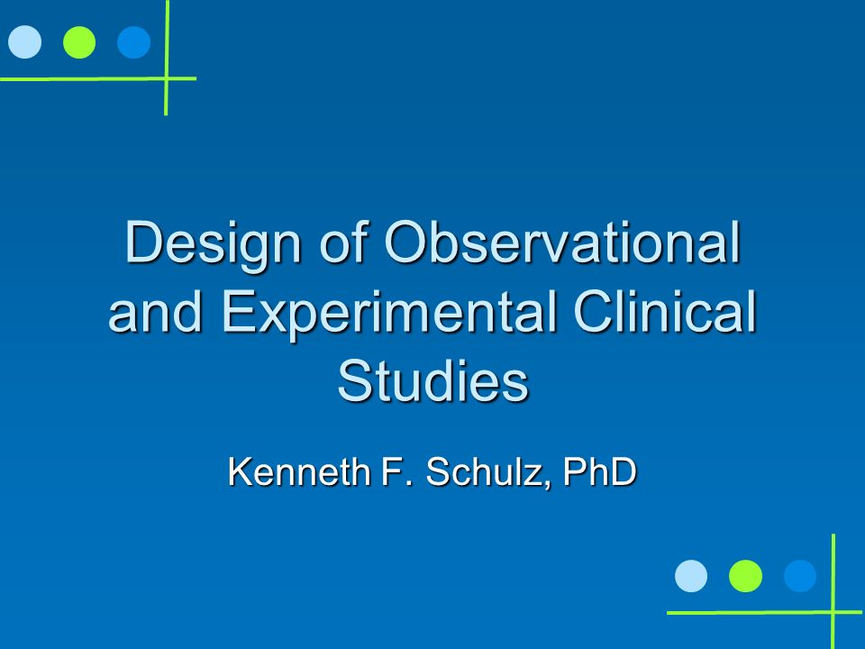Design of Observational and Experimental Clinical Studies Kenneth F. Schulz, PhD