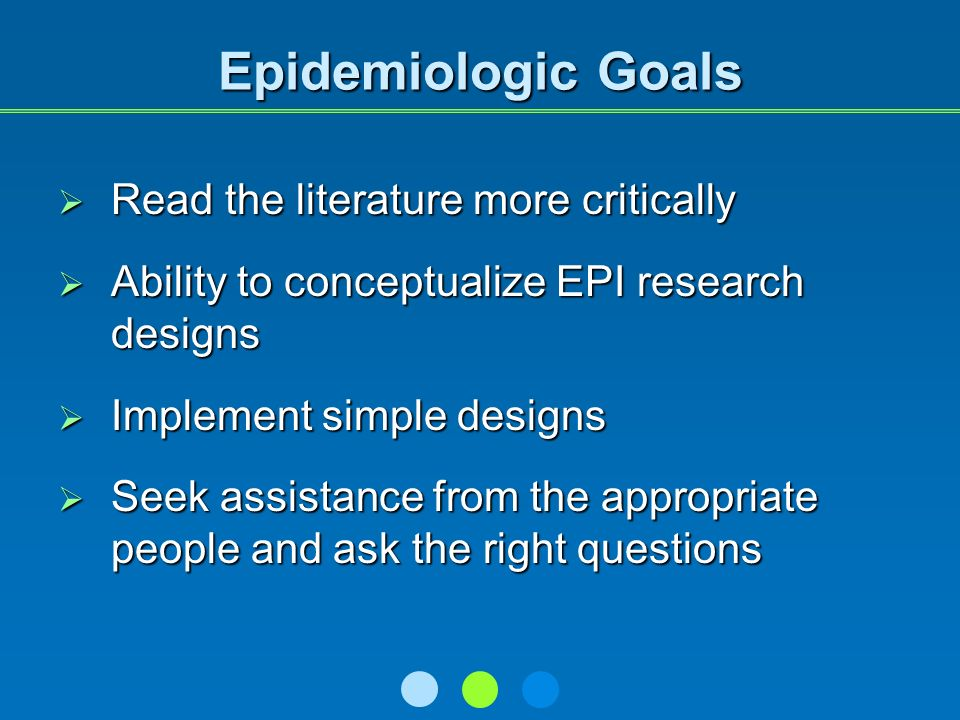 Epidemiologic Goals Read the literature more critically Read the literature more critically Ability to conceptualize EPI research designs Ability to conceptualize EPI research designs Implement simple designs Implement simple designs Seek assistance from the appropriate people and ask the right questions Seek assistance from the appropriate people and ask the right questions