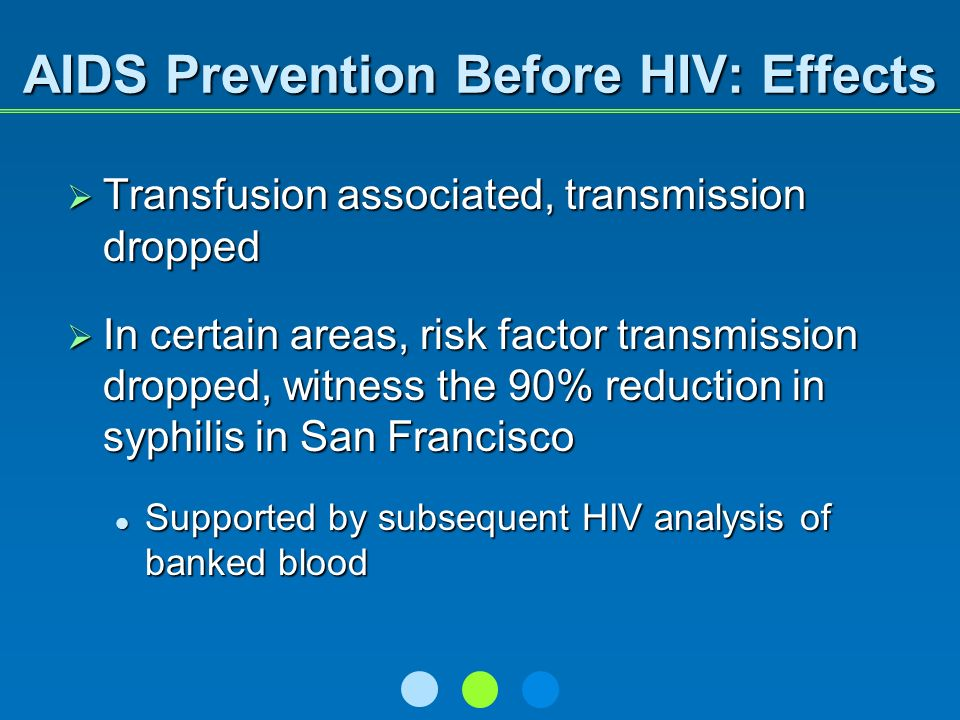 AIDS Prevention Before HIV: Effects Transfusion associated, transmission dropped Transfusion associated, transmission dropped In certain areas, risk factor transmission dropped, witness the 90% reduction in syphilis in San Francisco In certain areas, risk factor transmission dropped, witness the 90% reduction in syphilis in San Francisco Supported by subsequent HIV analysis of banked blood Supported by subsequent HIV analysis of banked blood
