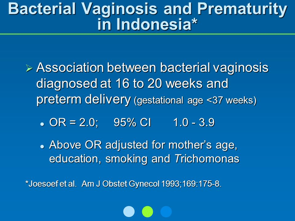Bacterial Vaginosis and Prematurity in Indonesia* Association between bacterial vaginosis diagnosed at 16 to 20 weeks and preterm delivery (gestational age <37 weeks) Association between bacterial vaginosis diagnosed at 16 to 20 weeks and preterm delivery (gestational age <37 weeks) OR = 2.0; 95% CI1.0 - 3.9 OR = 2.0; 95% CI1.0 - 3.9 Above OR adjusted for mothers age, education, smoking and Trichomonas Above OR adjusted for mothers age, education, smoking and Trichomonas *Joesoef et al.