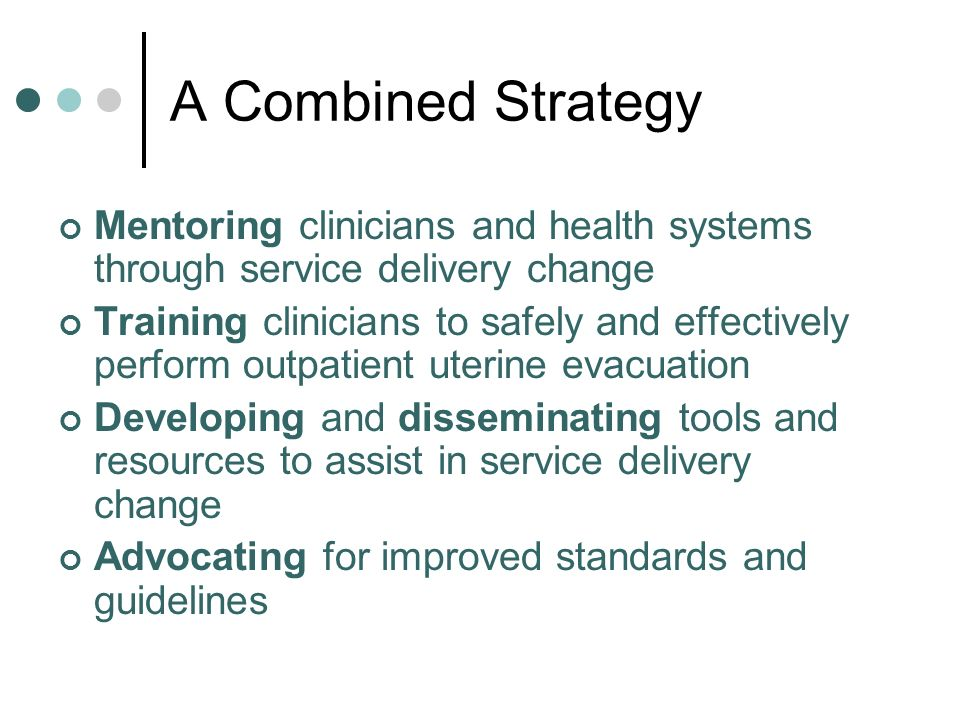 A Combined Strategy Mentoring clinicians and health systems through service delivery change Training clinicians to safely and effectively perform outpatient uterine evacuation Developing and disseminating tools and resources to assist in service delivery change Advocating for improved standards and guidelines