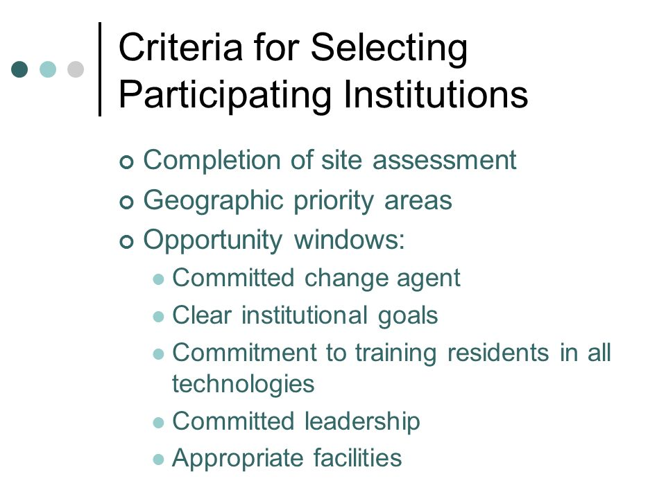 Criteria for Selecting Participating Institutions Completion of site assessment Geographic priority areas Opportunity windows: Committed change agent Clear institutional goals Commitment to training residents in all technologies Committed leadership Appropriate facilities