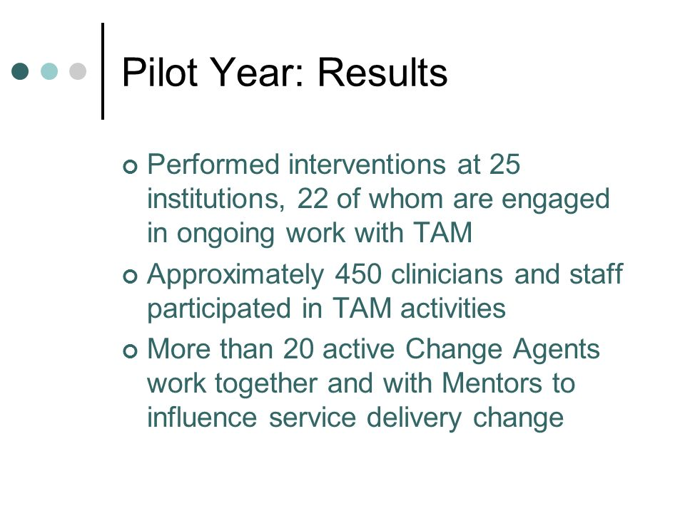 Pilot Year: Results Performed interventions at 25 institutions, 22 of whom are engaged in ongoing work with TAM Approximately 450 clinicians and staff participated in TAM activities More than 20 active Change Agents work together and with Mentors to influence service delivery change