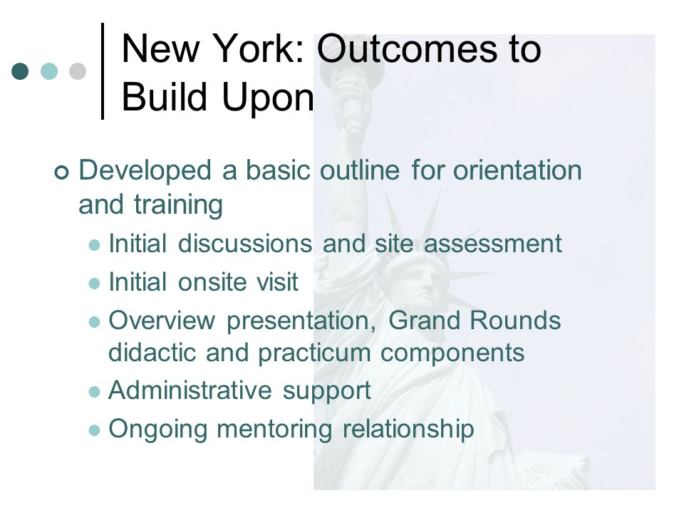 Developed a basic outline for orientation and training Initial discussions and site assessment Initial onsite visit Overview presentation, Grand Rounds didactic and practicum components Administrative support Ongoing mentoring relationship New York: Outcomes to Build Upon