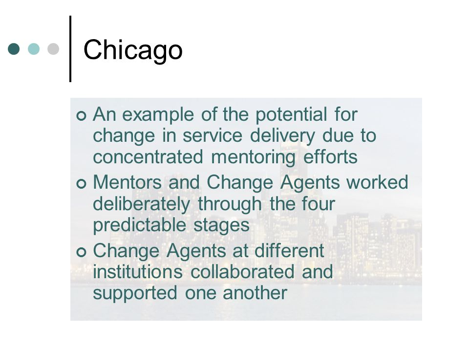 Chicago An example of the potential for change in service delivery due to concentrated mentoring efforts Mentors and Change Agents worked deliberately through the four predictable stages Change Agents at different institutions collaborated and supported one another