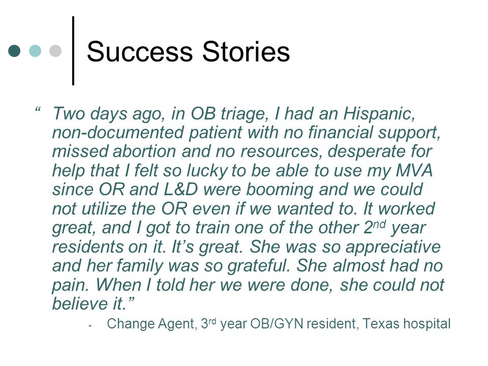 Success Stories Two days ago, in OB triage, I had an Hispanic, non-documented patient with no financial support, missed abortion and no resources, desperate for help that I felt so lucky to be able to use my MVA since OR and L&D were booming and we could not utilize the OR even if we wanted to.