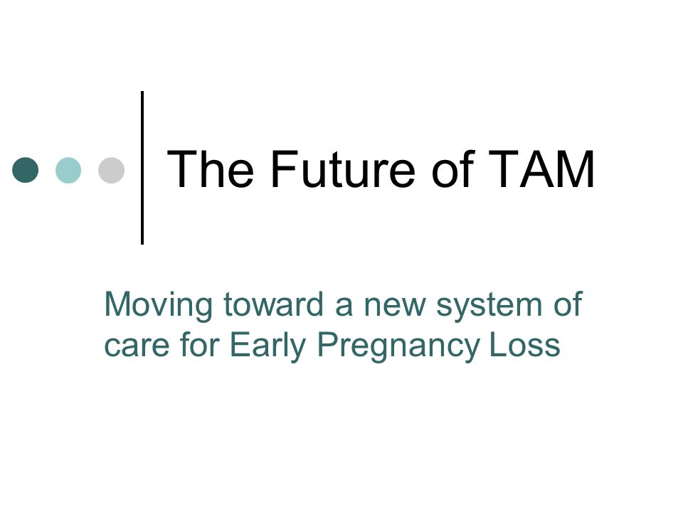 The Future of TAM Moving toward a new system of care for Early Pregnancy Loss