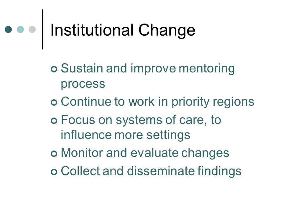 Institutional Change Sustain and improve mentoring process Continue to work in priority regions Focus on systems of care, to influence more settings Monitor and evaluate changes Collect and disseminate findings