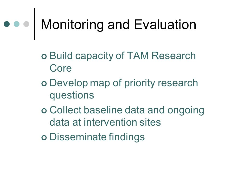 Monitoring and Evaluation Build capacity of TAM Research Core Develop map of priority research questions Collect baseline data and ongoing data at intervention sites Disseminate findings