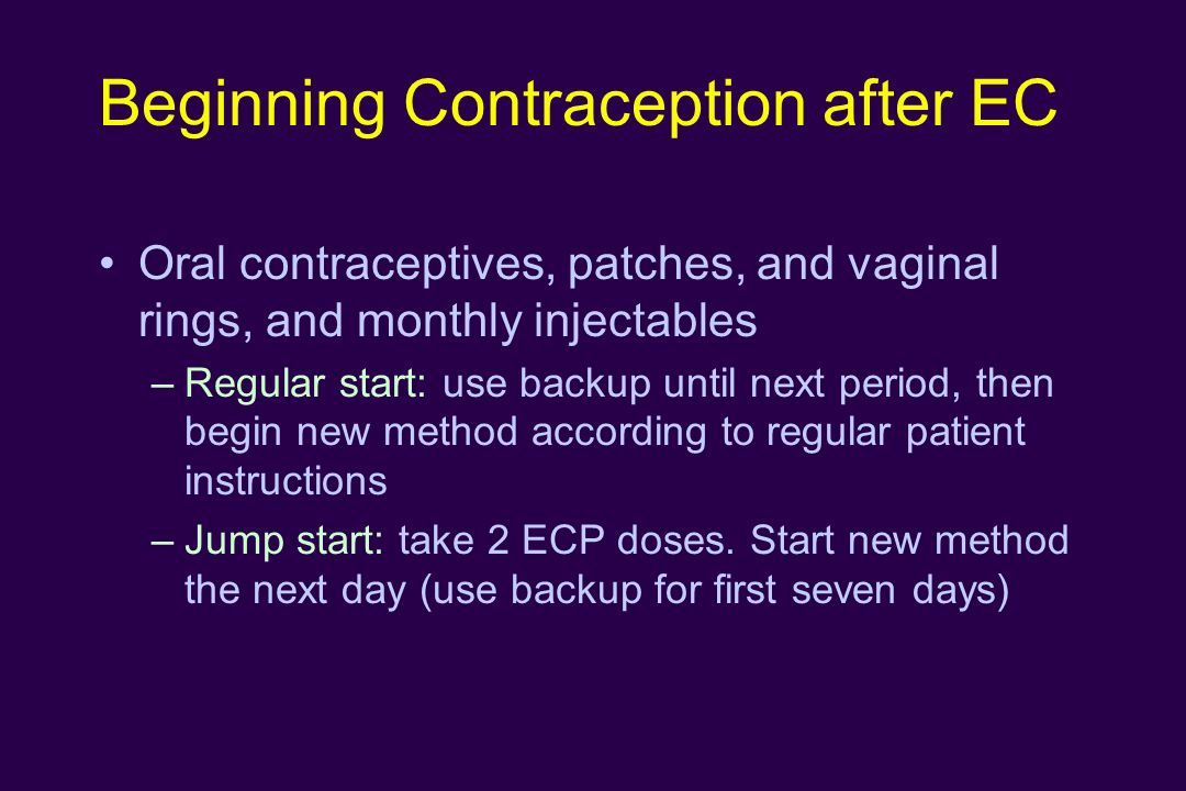 Beginning Contraception after EC Oral contraceptives, patches, and vaginal rings, and monthly injectables –Regular start: use backup until next period