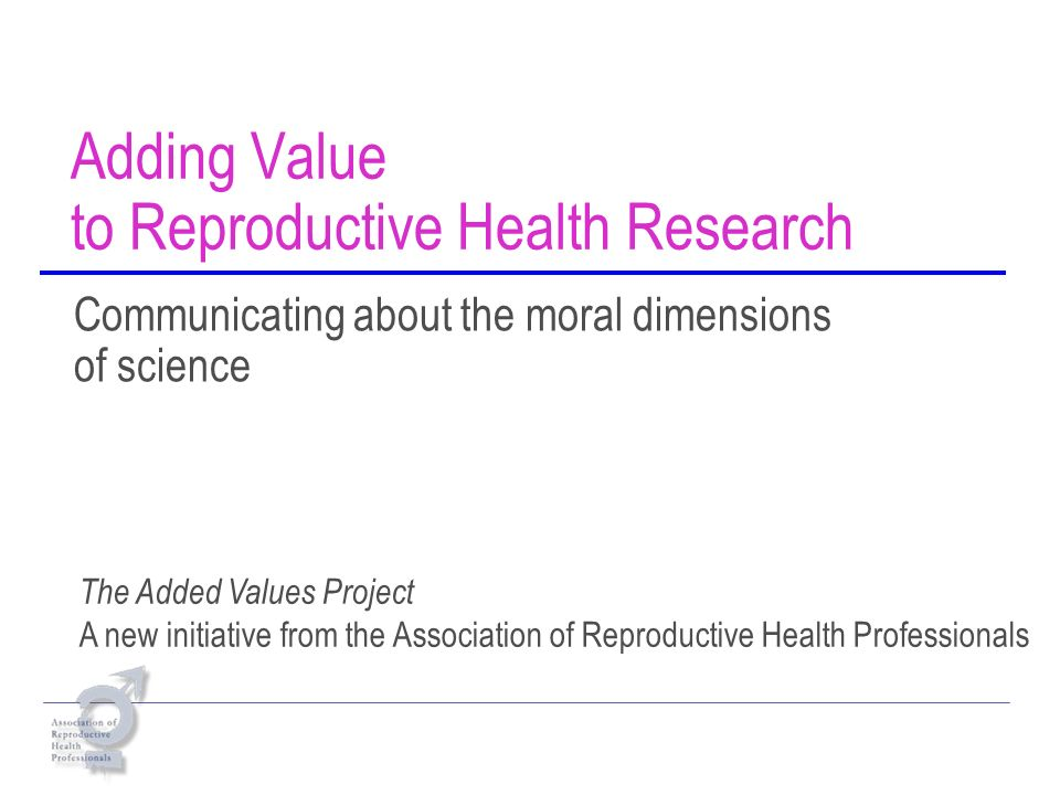 Adding Value to Reproductive Health Research Communicating about the moral dimensions of science The Added Values Project A new initiative from the Association of Reproductive Health Professionals