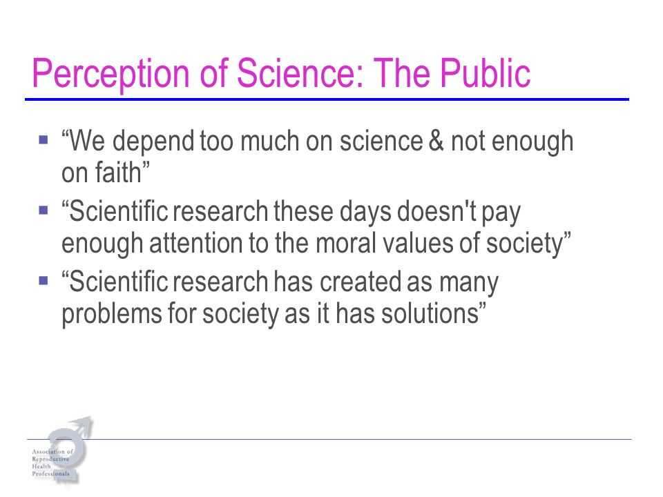 Perception of Science: The Public We depend too much on science & not enough on faith Scientific research these days doesn t pay enough attention to the moral values of society Scientific research has created as many problems for society as it has solutions