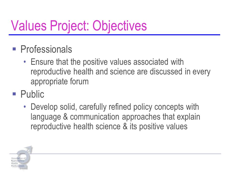Values Project: Objectives Professionals Ensure that the positive values associated with reproductive health and science are discussed in every appropriate forum Public Develop solid, carefully refined policy concepts with language & communication approaches that explain reproductive health science & its positive values