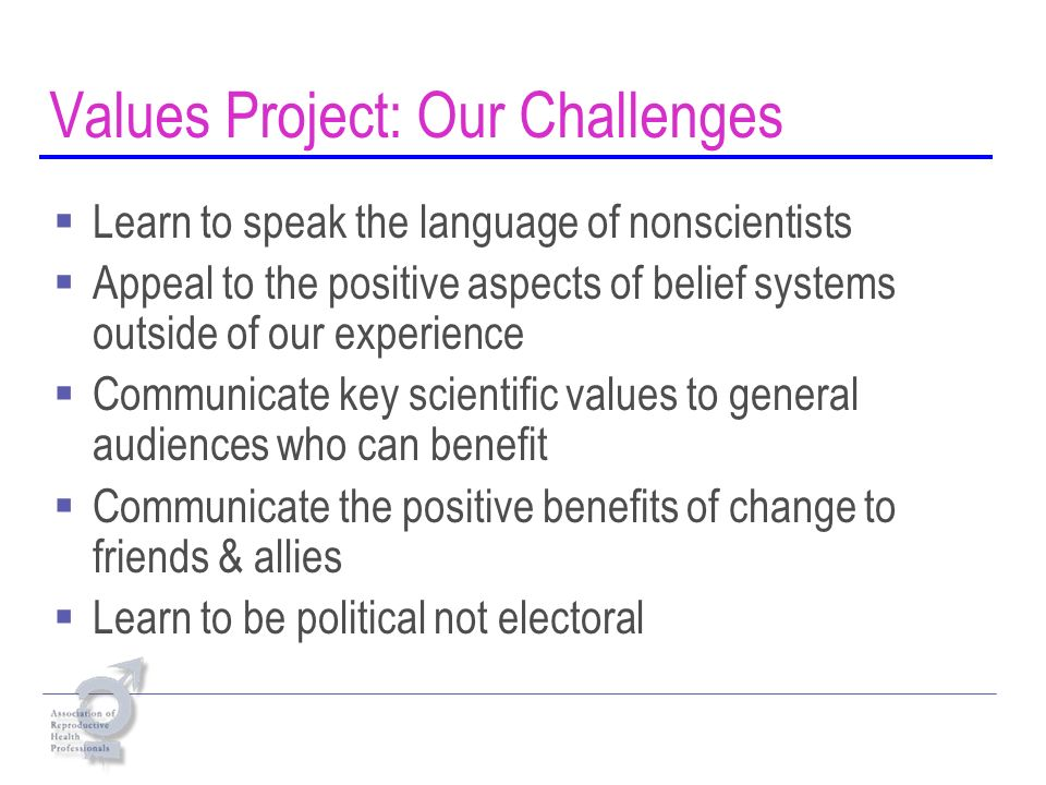 Values Project: Our Challenges Learn to speak the language of nonscientists Appeal to the positive aspects of belief systems outside of our experience Communicate key scientific values to general audiences who can benefit Communicate the positive benefits of change to friends & allies Learn to be political not electoral