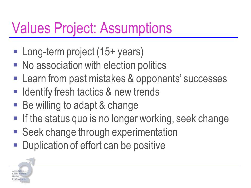 Values Project: Assumptions Long-term project (15+ years) No association with election politics Learn from past mistakes & opponents successes Identify fresh tactics & new trends Be willing to adapt & change If the status quo is no longer working, seek change Seek change through experimentation Duplication of effort can be positive