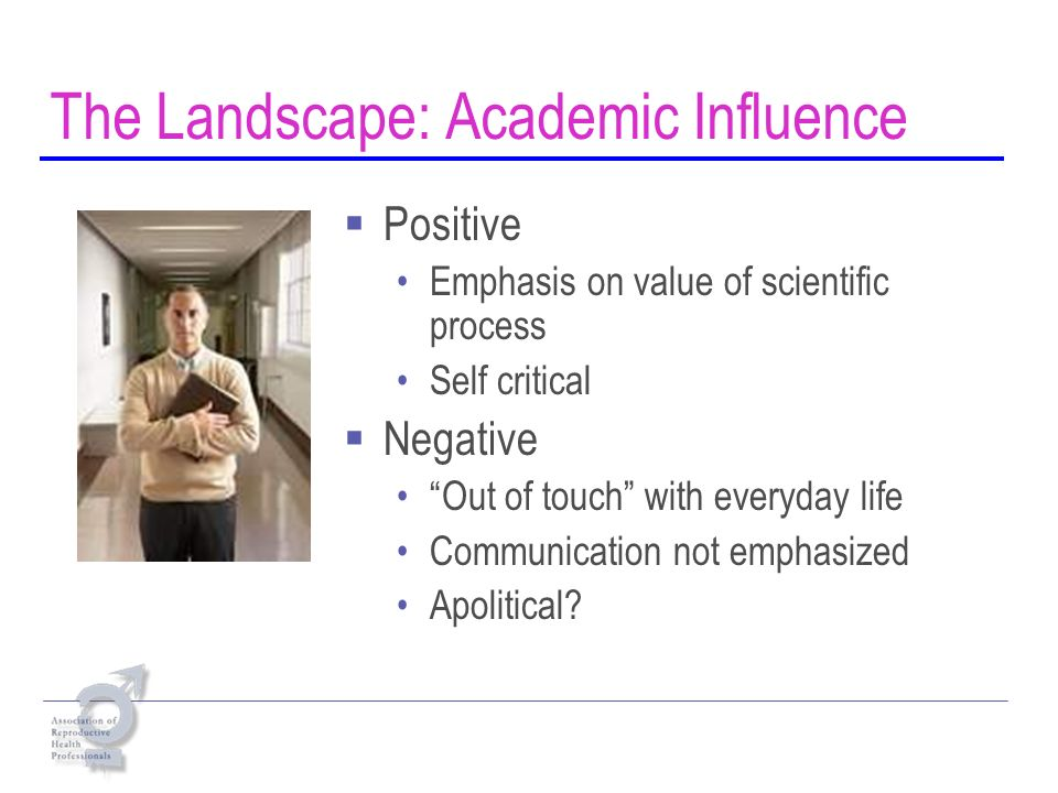 The Landscape: Academic Influence Positive Emphasis on value of scientific process Self critical Negative Out of touch with everyday life Communication not emphasized Apolitical