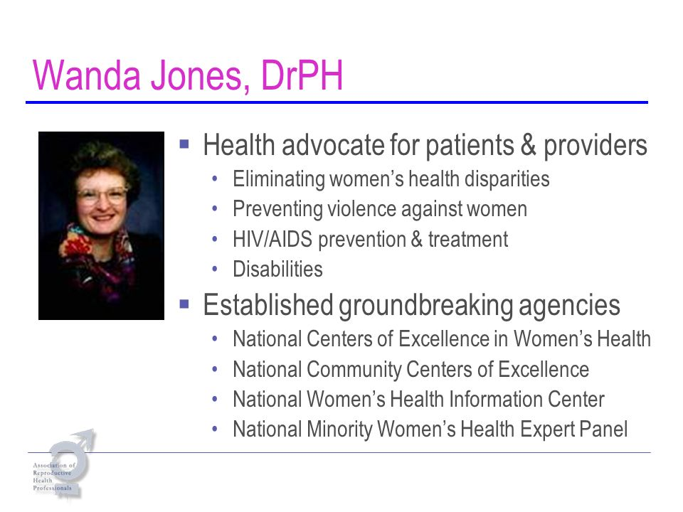 Wanda Jones, DrPH Health advocate for patients & providers Eliminating womens health disparities Preventing violence against women HIV/AIDS prevention & treatment Disabilities Established groundbreaking agencies National Centers of Excellence in Womens Health National Community Centers of Excellence National Womens Health Information Center National Minority Womens Health Expert Panel