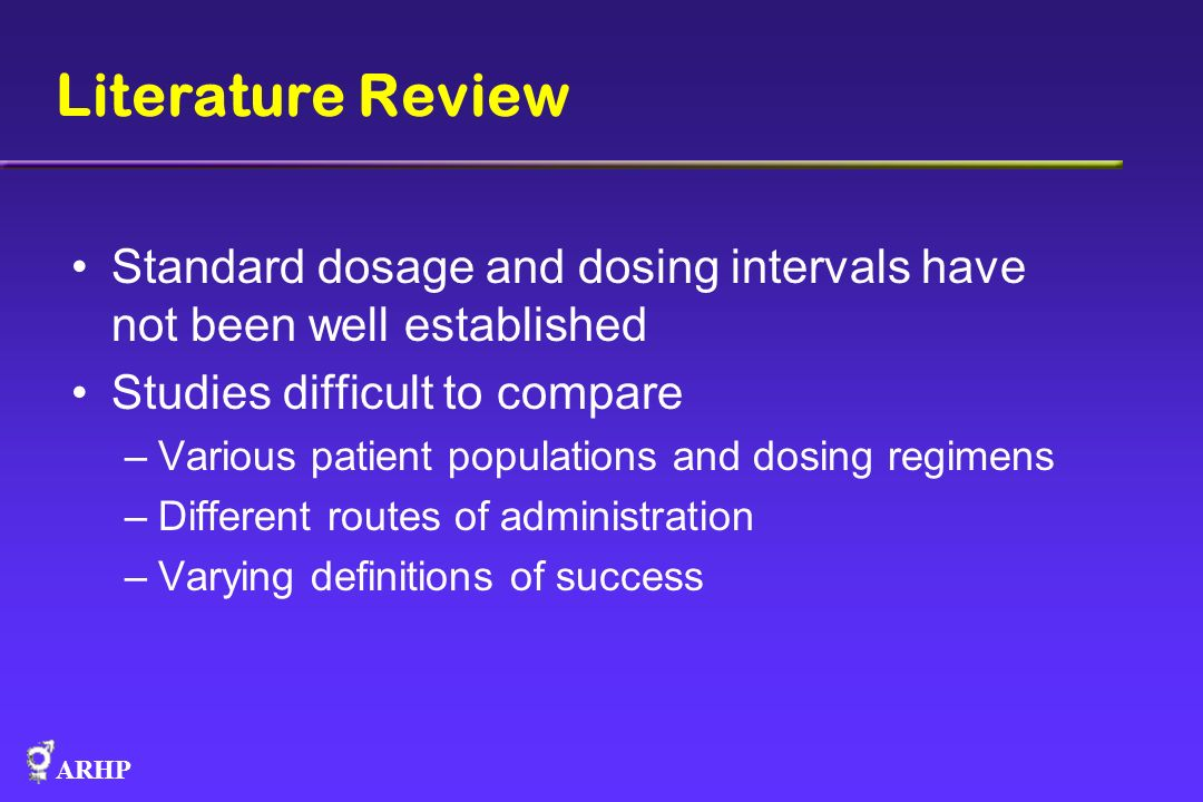 ARHP Literature Review Standard dosage and dosing intervals have not been well established Studies difficult to compare –Various patient populations a