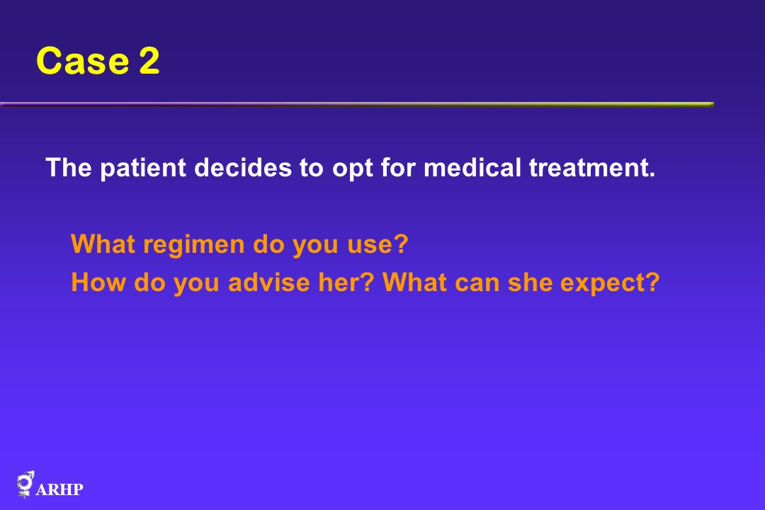 ARHP Case 2 The patient decides to opt for medical treatment. What regimen do you use? How do you advise her? What can she expect?