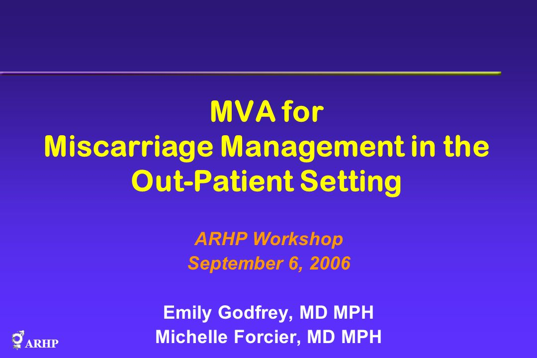 ARHP MVA for Miscarriage Management in the Out-Patient Setting ARHP Workshop September 6, 2006 Emily Godfrey, MD MPH Michelle Forcier, MD MPH