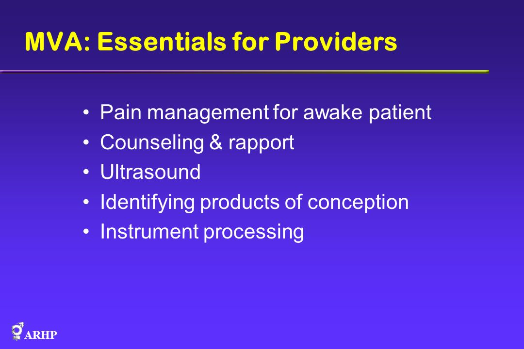 ARHP MVA: Essentials for Providers Pain management for awake patient Counseling & rapport Ultrasound Identifying products of conception Instrument pro