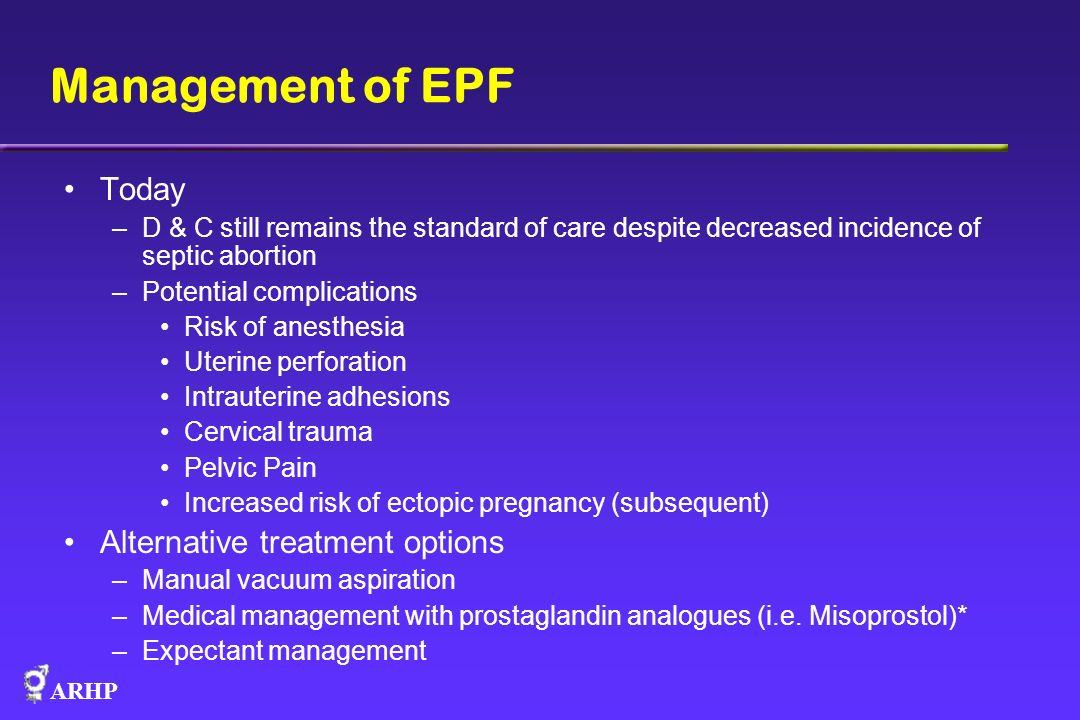 ARHP Expectant management In the setting of incomplete abortion expectant management is successful 82-96% of the time Average time to completion is 9 days Success rate is less for embryonic death or anembryonic gestations (missed abortions) (25-76%) First trimester miscarriages may be expectantly managed indefinitely if without hemorrhage or infections Griebel AFP 2005
