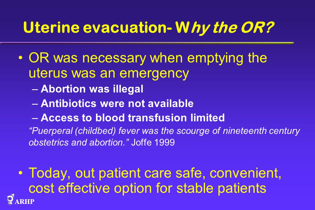 ARHP Uterine evacuation- Why the OR? OR was necessary when emptying the uterus was an emergency –Abortion was illegal –Antibiotics were not available