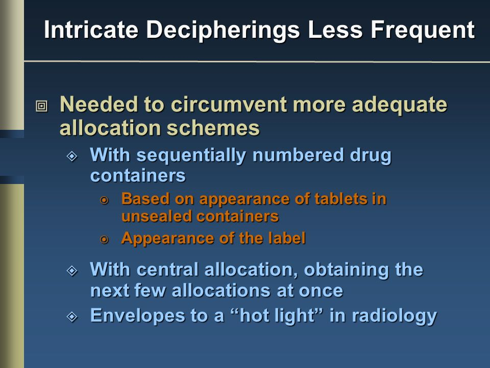 Needed to circumvent more adequate allocation schemes Needed to circumvent more adequate allocation schemes With sequentially numbered drug containers With sequentially numbered drug containers Based on appearance of tablets in unsealed containers Based on appearance of tablets in unsealed containers Appearance of the label Appearance of the label With central allocation, obtaining the next few allocations at once With central allocation, obtaining the next few allocations at once Envelopes to a hot light in radiology Envelopes to a hot light in radiology Intricate Decipherings Less Frequent