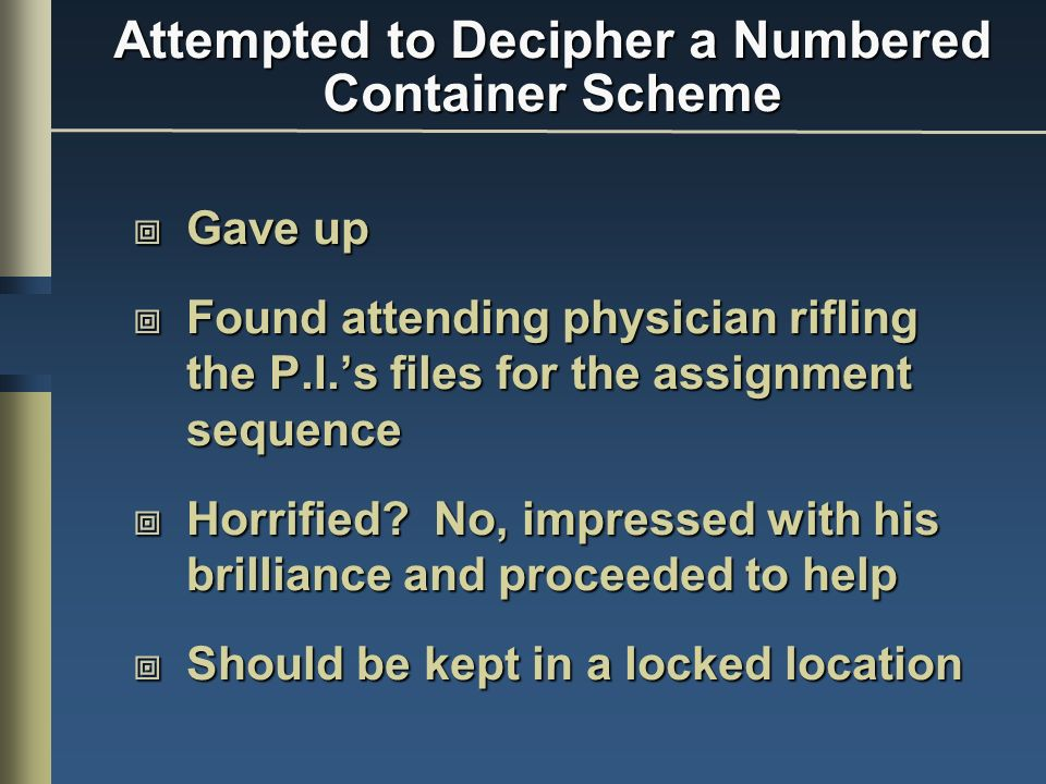 Attempted to Decipher a Numbered Container Scheme Gave up Gave up Found attending physician rifling the P.I.s files for the assignment sequence Found attending physician rifling the P.I.s files for the assignment sequence Horrified.