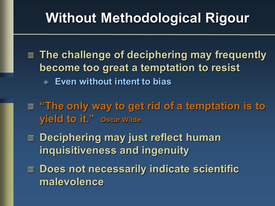 Without Methodological Rigour The challenge of deciphering may frequently become too great a temptation to resist The challenge of deciphering may frequently become too great a temptation to resist Even without intent to bias Even without intent to bias The only way to get rid of a temptation is to yield to it.