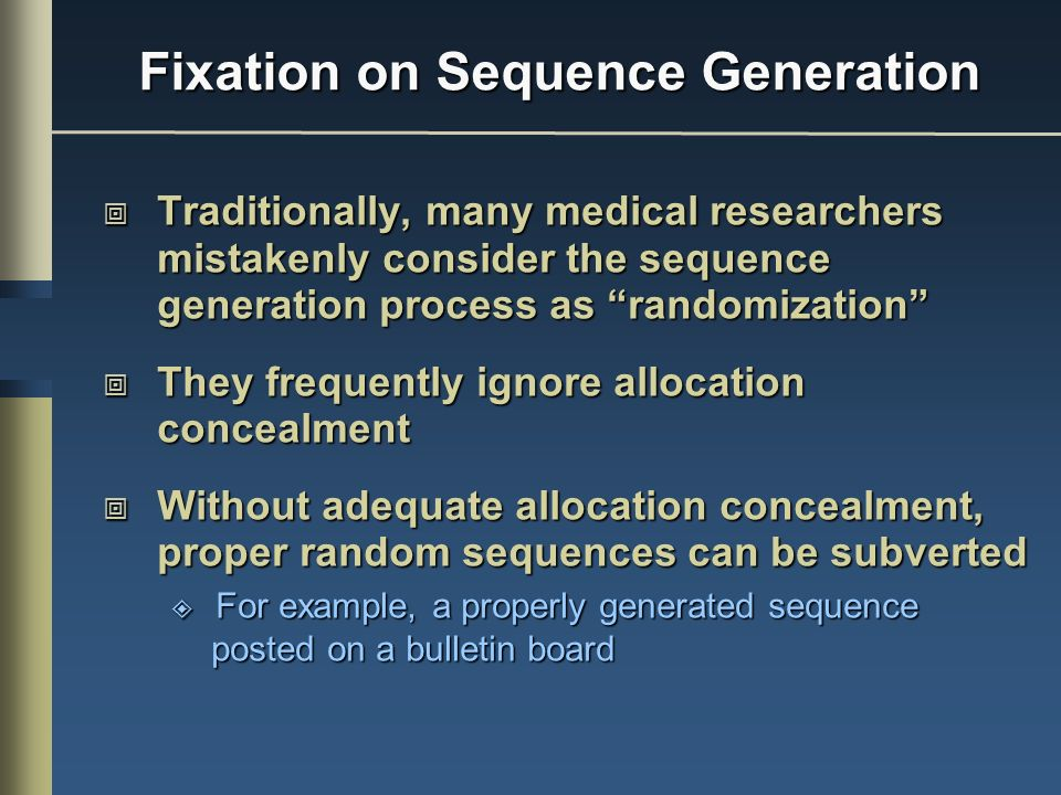 Fixation on Sequence Generation Traditionally, many medical researchers mistakenly consider the sequence generation process as randomization Traditionally, many medical researchers mistakenly consider the sequence generation process as randomization They frequently ignore allocation concealment They frequently ignore allocation concealment Without adequate allocation concealment, proper random sequences can be subverted Without adequate allocation concealment, proper random sequences can be subverted For example, a properly generated sequence posted on a bulletin board For example, a properly generated sequence posted on a bulletin board