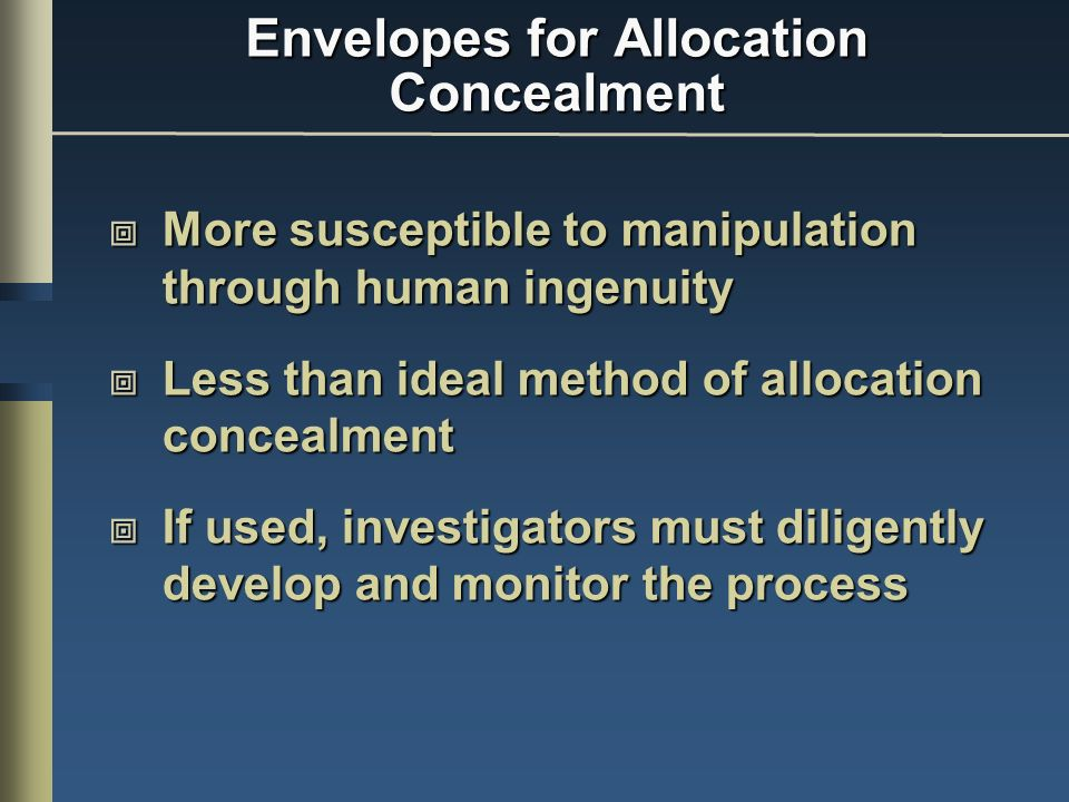 Envelopes for Allocation Concealment More susceptible to manipulation through human ingenuity More susceptible to manipulation through human ingenuity Less than ideal method of allocation concealment Less than ideal method of allocation concealment If used, investigators must diligently develop and monitor the process If used, investigators must diligently develop and monitor the process