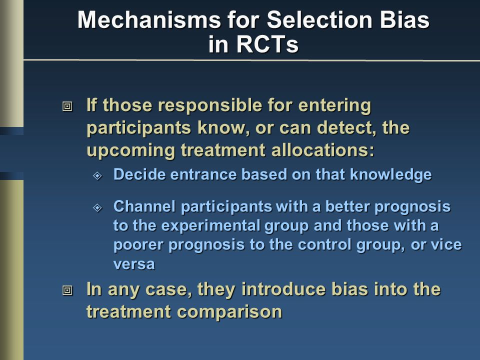 Mechanisms for Selection Bias in RCTs If those responsible for entering participants know, or can detect, the upcoming treatment allocations: If those responsible for entering participants know, or can detect, the upcoming treatment allocations: Decide entrance based on that knowledge Decide entrance based on that knowledge Channel participants with a better prognosis to the experimental group and those with a poorer prognosis to the control group, or vice versa Channel participants with a better prognosis to the experimental group and those with a poorer prognosis to the control group, or vice versa In any case, they introduce bias into the treatment comparison In any case, they introduce bias into the treatment comparison