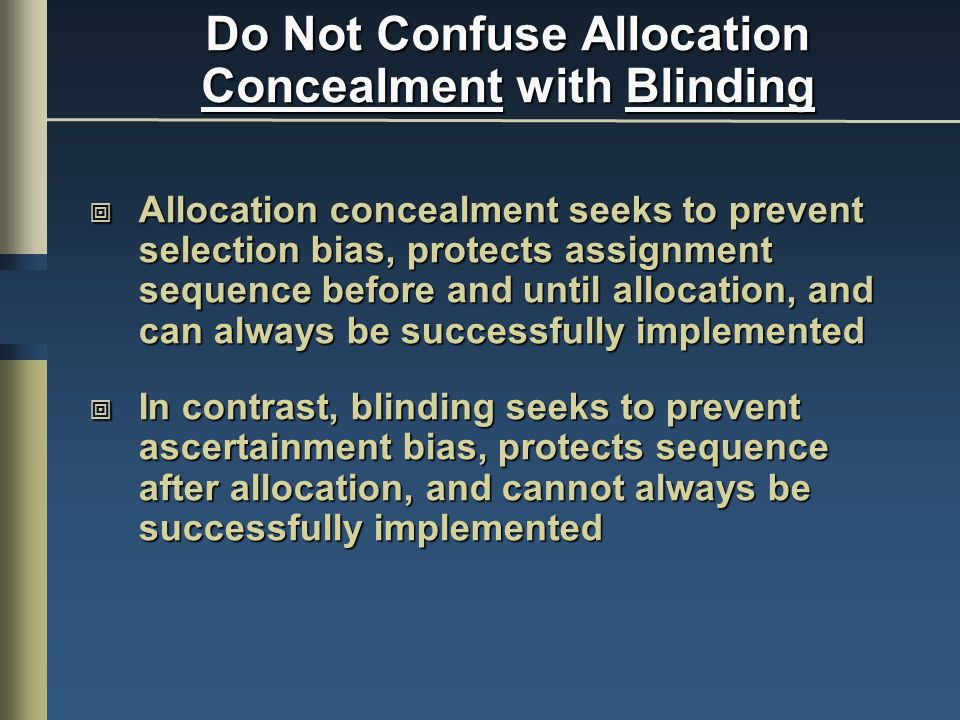 Do Not Confuse Allocation Concealment with Blinding Allocation concealment seeks to prevent selection bias, protects assignment sequence before and until allocation, and can always be successfully implemented Allocation concealment seeks to prevent selection bias, protects assignment sequence before and until allocation, and can always be successfully implemented In contrast, blinding seeks to prevent ascertainment bias, protects sequence after allocation, and cannot always be successfully implemented In contrast, blinding seeks to prevent ascertainment bias, protects sequence after allocation, and cannot always be successfully implemented