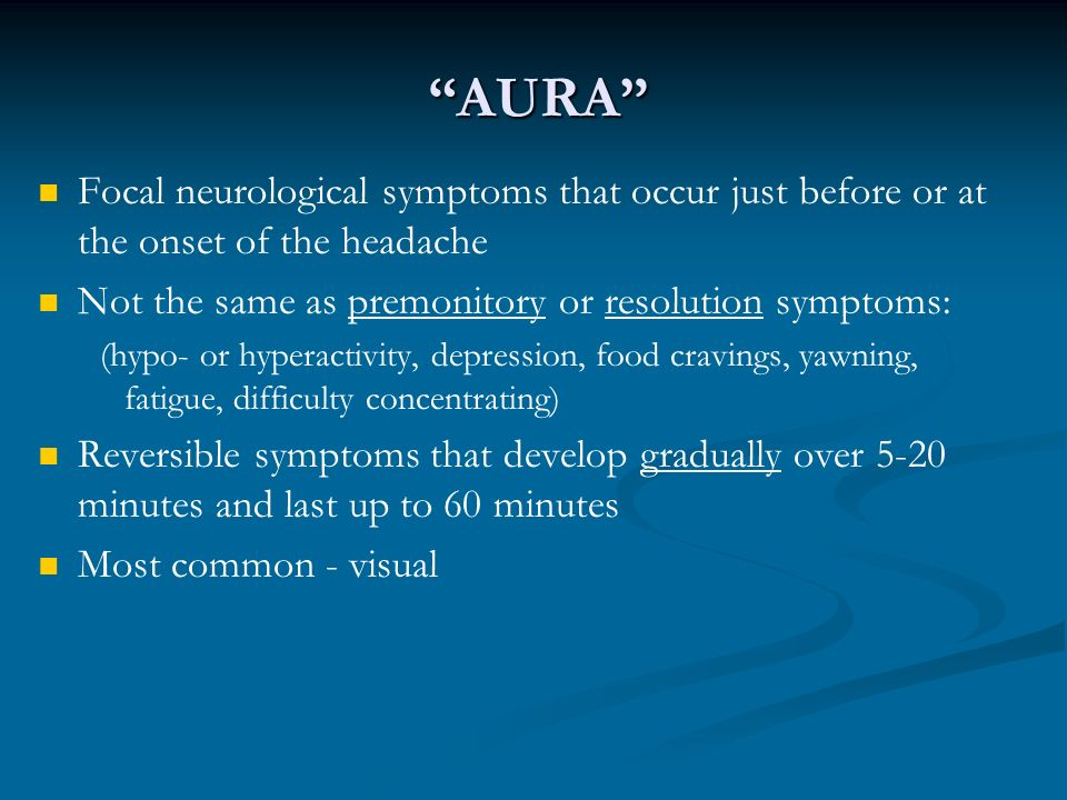 AURA Focal neurological symptoms that occur just before or at the onset of the headache Not the same as premonitory or resolution symptoms: (hypo- or hyperactivity, depression, food cravings, yawning, fatigue, difficulty concentrating) Reversible symptoms that develop gradually over 5-20 minutes and last up to 60 minutes Most common - visual