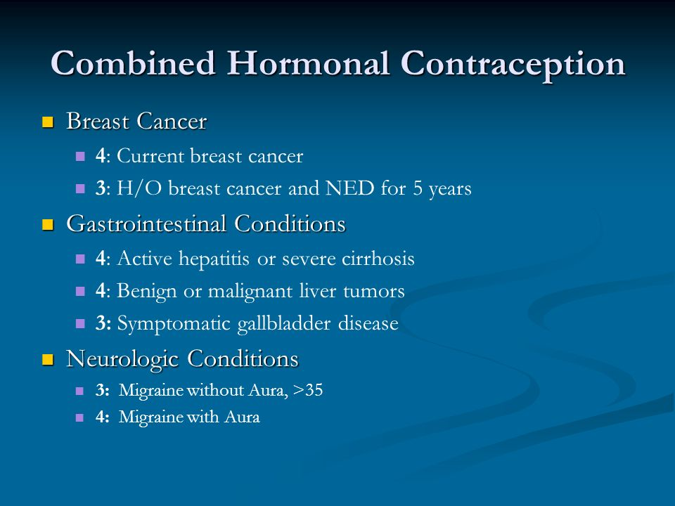 Combined Hormonal Contraception Breast Cancer Breast Cancer 4: Current breast cancer 3: H/O breast cancer and NED for 5 years Gastrointestinal Conditions Gastrointestinal Conditions 4: Active hepatitis or severe cirrhosis 4: Benign or malignant liver tumors 3: Symptomatic gallbladder disease Neurologic Conditions Neurologic Conditions 3: Migraine without Aura, >35 4: Migraine with Aura