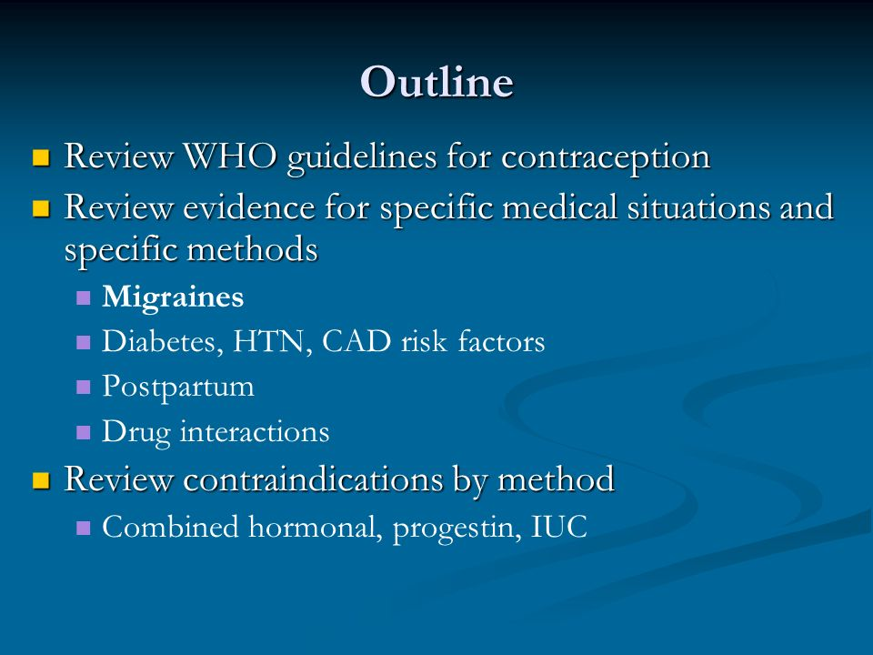 Hormonal Contraception for Women with Migraines Considerations for CHCs Considerations for CHCs Lower & consistent estrogen levels with ring Consider 20 or 25 mcg pills Consider eliminating the placebo week in women who have migraines triggered by withdrawal of estrogen Regular follow-up in 1-3 months after initial Rx Stress need to discontinue method if HAs worsen Any Progestin-Only Method Any Progestin-Only Method
