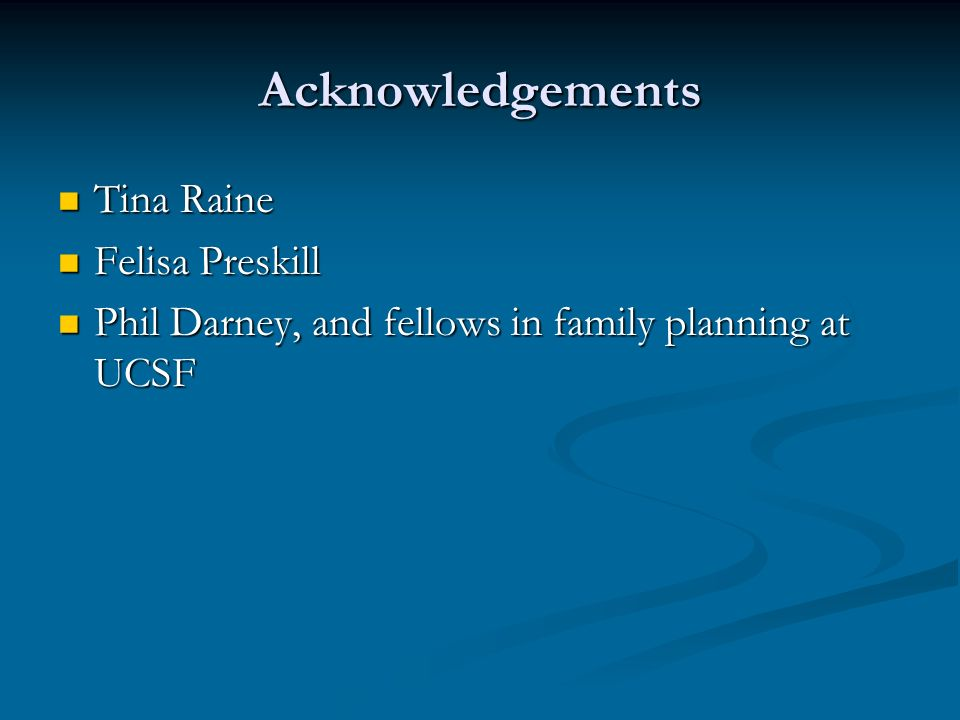 Acknowledgements Tina Raine Tina Raine Felisa Preskill Felisa Preskill Phil Darney, and fellows in family planning at UCSF Phil Darney, and fellows in family planning at UCSF