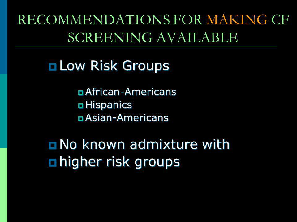 RECOMMENDATIONS FOR MAKING CF SCREENING AVAILABLE Low Risk Groups Low Risk Groups African-Americans African-Americans Hispanics Hispanics Asian-Americ