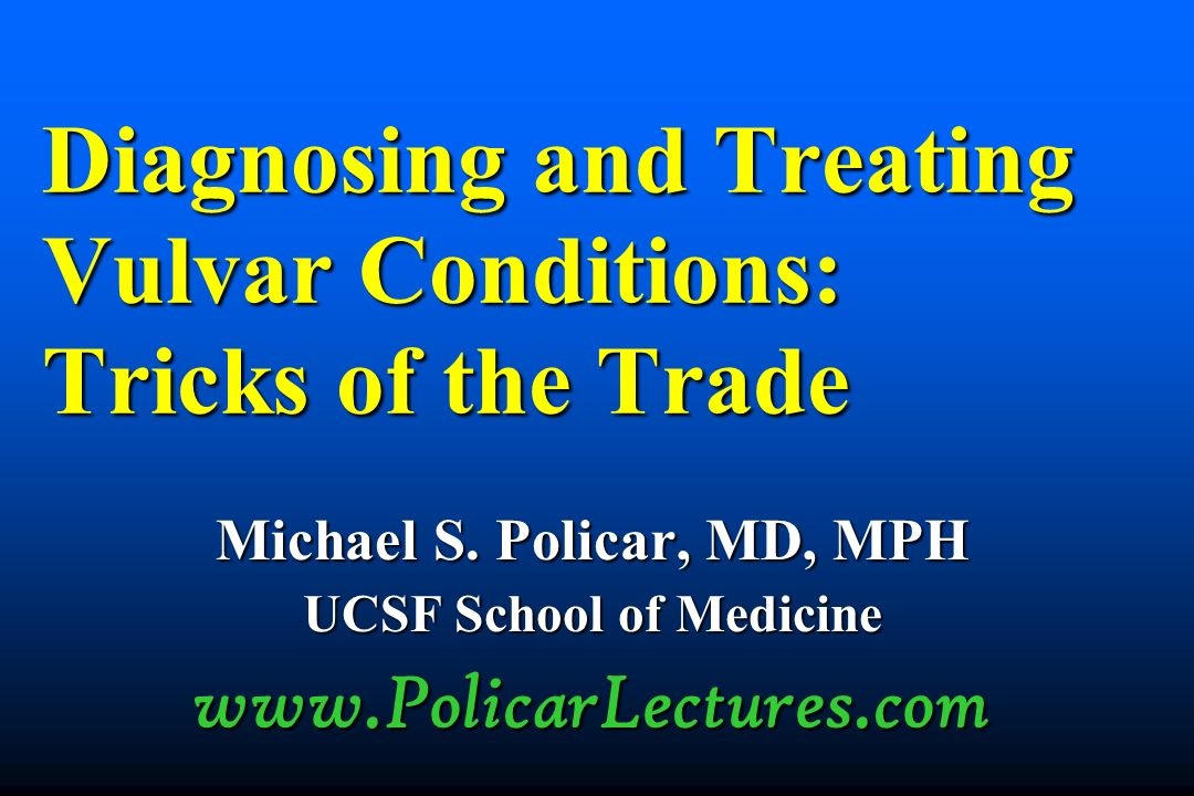 Diagnosing and Treating Vulvar Conditions: Tricks of the Trade Michael S. Policar, MD, MPH UCSF School of Medicine www.PolicarLectures.com