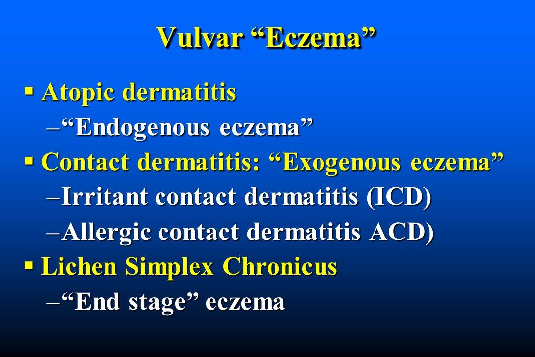Vulvar Eczema Atopic dermatitis Atopic dermatitis –Endogenous eczema Contact dermatitis: Exogenous eczema Contact dermatitis: Exogenous eczema –Irritant contact dermatitis (ICD) –Allergic contact dermatitis ACD) Lichen Simplex Chronicus Lichen Simplex Chronicus –End stage eczema