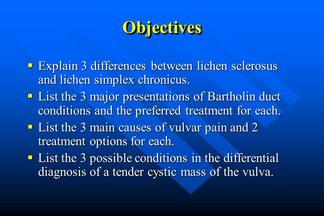 ObjectivesObjectives Explain 3 differences between lichen sclerosus and lichen simplex chronicus.