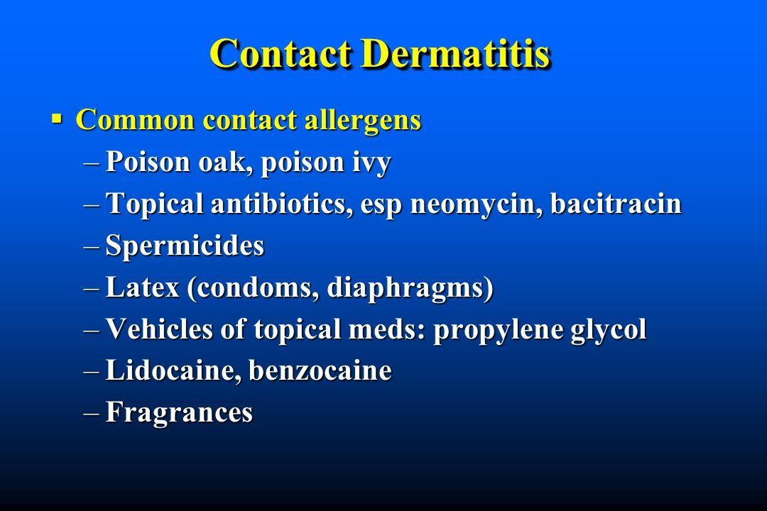 Contact Dermatitis Common contact allergens Common contact allergens –Poison oak, poison ivy –Topical antibiotics, esp neomycin, bacitracin –Spermicides –Latex (condoms, diaphragms) –Vehicles of topical meds: propylene glycol –Lidocaine, benzocaine –Fragrances