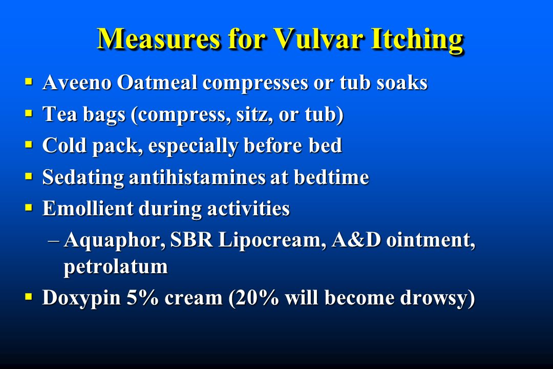 Measures for Vulvar Itching Aveeno Oatmeal compresses or tub soaks Aveeno Oatmeal compresses or tub soaks Tea bags (compress, sitz, or tub) Tea bags (